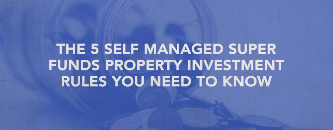 self managed super funds property investment rules